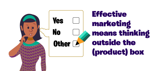 Marketing means thinking outside of the box