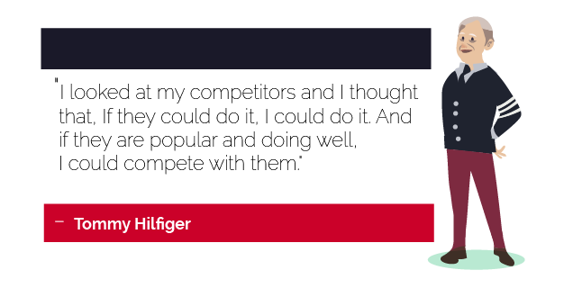 """I looked at my competitors and I thought that, If they could do it, I could do it. And if they are popular and doing well, I could compete with them."" - Tommy Hilfiger"
